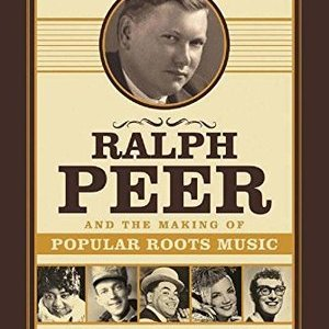 <i>Ralph Peer and the Making of Popular Roots Music</i> by Barry Mazor Review