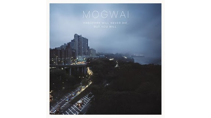 Mogwai: <i>Hardcore Will Never Die, But You Will</i>