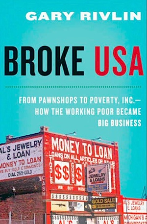 <i>Broke, USA: From Pawnshops to Poverty, Inc. - How the Working Poor Became Big Business</i> by Gary Rivlin