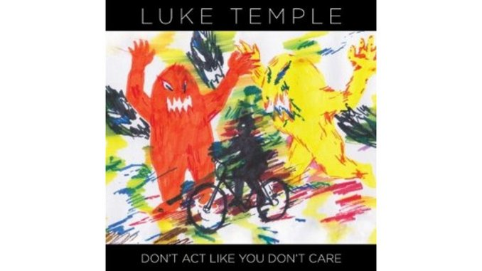 Luke Temple: <i>Don't Act Like You Don't Care</i>