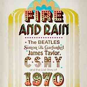 <i>Fire and Rain: The Beatles, Simon & Garfunkel, James Taylor, CSNY and the Lost Story of 1970</i> By David Browne