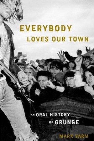 &lt;i&gt;Everybody Loves Our Town: An Oral History of Grunge&lt;/i&gt; by Mark Yarm