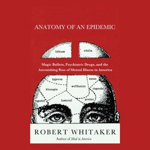 <i>Anatomy of an Epidemic: Magic Bullets, Psychiatric Drugs, and the Astonishing Rise of Mental Illness in America</i> by Robert Whitaker