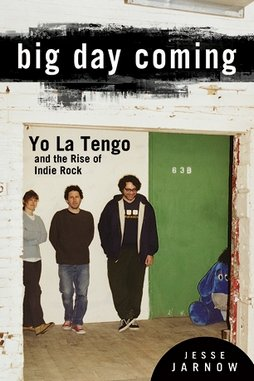 Big Day Coming: Yo La Tengo and the Rise of Indie Rock by Jesse Jarnow