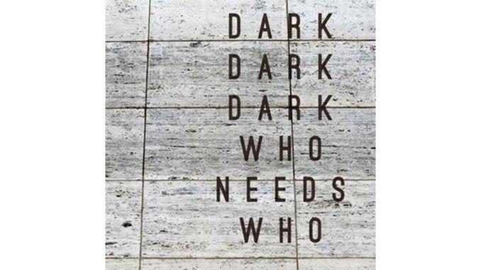 Dark Dark Dark: <i>Who Needs Who</i>