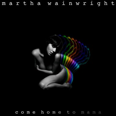 Martha Wainwright: <i>Come Home To Mama</i>