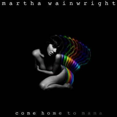 Martha Wainwright: <i>Come Home To Mama</i>