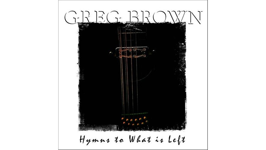 Greg Brown: <i>Hymns to What is Left</i>