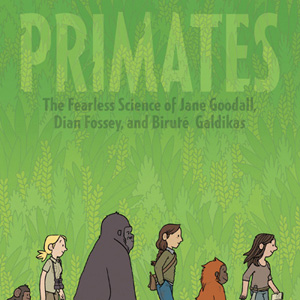 <i>Primates: The Fearless Science of Jane Goodall, Dian Fossey, and Biruté Galdikas</i>