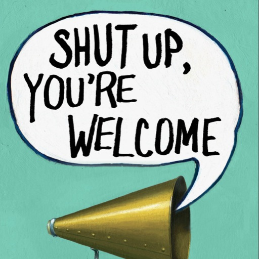Shut Up, You're Welcome: Thoughts on Life, Death and Other Inconveniences