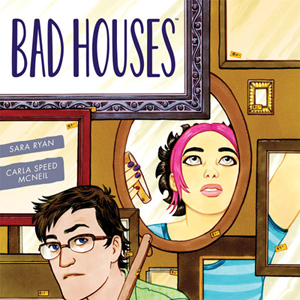 <i>Bad Houses</i> by Sara Ryan & Carla Speed McNeil