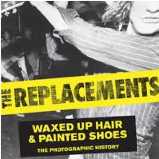<i>The Replacements: Waxed Up Hair & Painted Shoes</i> by Jim Walsh and Dennis Pernu