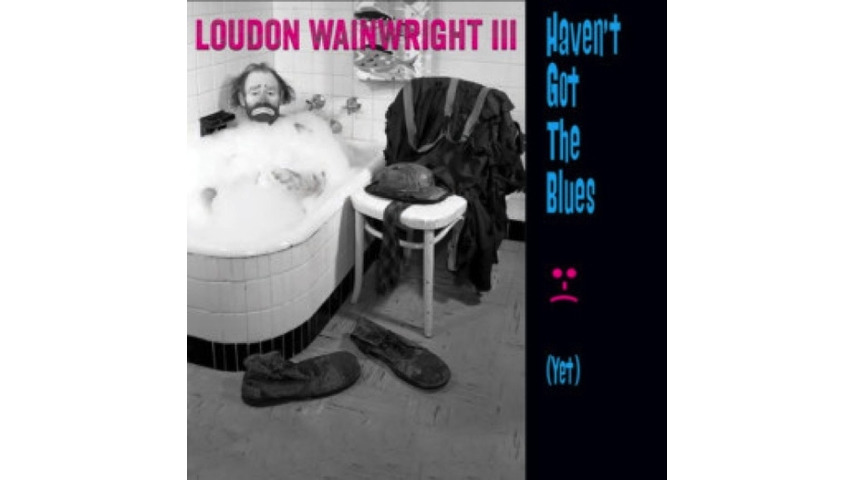 Loudon Wainwright III: <i>Haven't Got The Blues (Yet)</i> Review