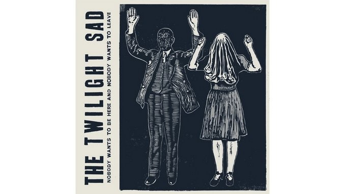 The Twilight Sad: <i>Nobody Wants to Be Here and Nobody Wants to Leave</i>