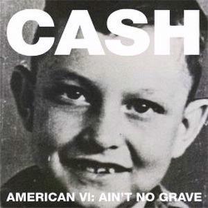 Johnny Cash: <em>American VI:  Ain't No Grave</em>