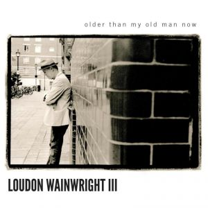 Loudon Wainwright III: <i>Older Than My Old Man Now</i>