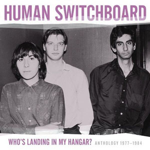 Human Switchboard: <i>Who's Landing In My Hangar?: Anthology 1977-1984</i>