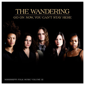 The Wandering: <i>Go On Now, You Can't Stay Here</i>