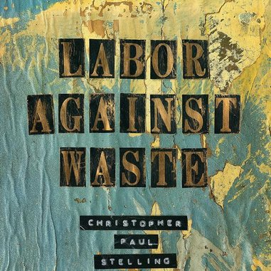 Christopher Paul Stelling: <i>Labor Against Waste</i> Review