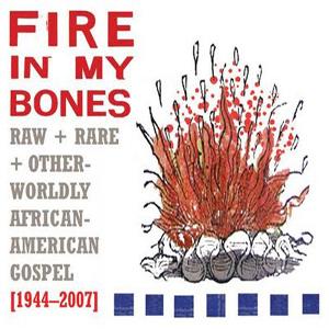 Various Artists: <em>Fire in My Bones: Raw + Rare + Otherworldly African-American Gospel [1944-2007]</em>