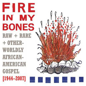 Various Artists: <em>Fire in My Bones: Raw + Rare + Otherworldly African-American Gospel [1944-2007]</em>