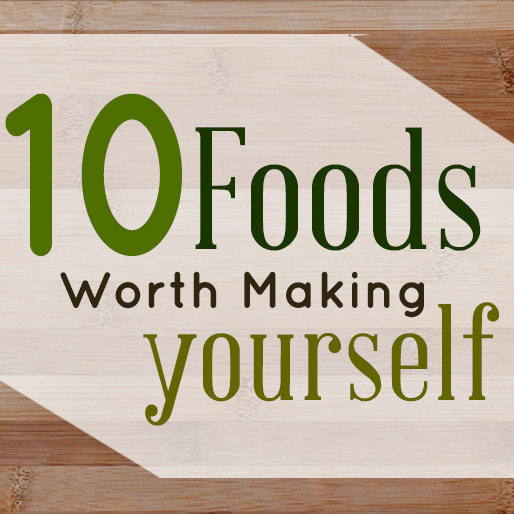 10 Foods Worth Making Yourself