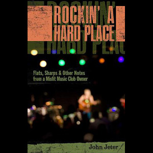 <i>Rockin' A Hard Place: Flats, Sharps & Other Notes from a Misfit Music Club Owner</i> by John Jeter