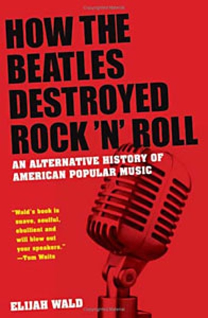 Elijah Wald: <em>How The Beatles Destroyed Rock 'n' Roll</em>