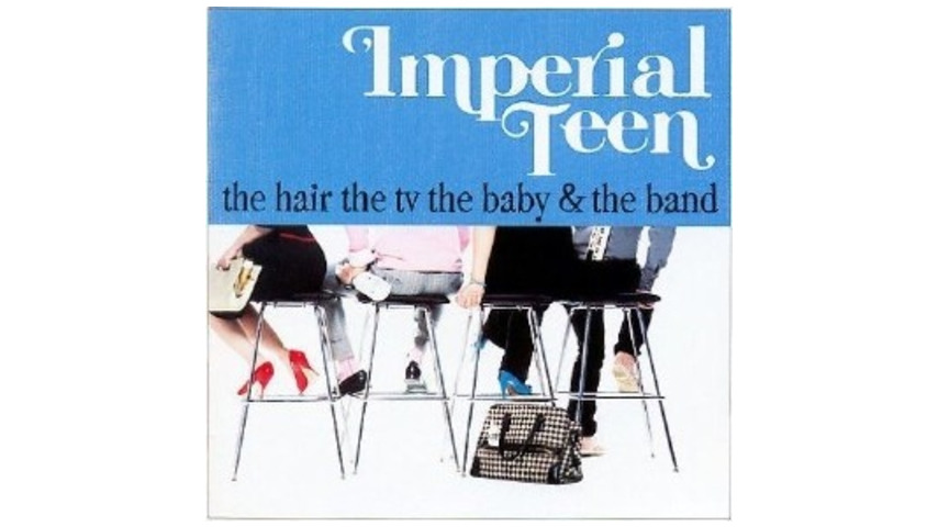 Imperial Teen: The Hair the TV the Baby & the Band