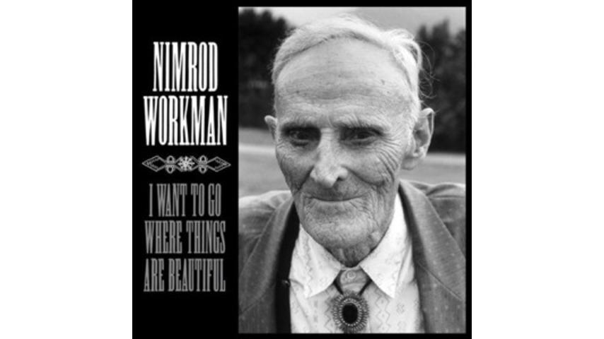 Nimrod Workman: <em>I Want To Go Where Things Are Beautiful</em>