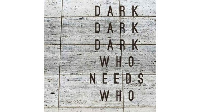 Dark Dark Dark: <i>Who Needs Who</i>