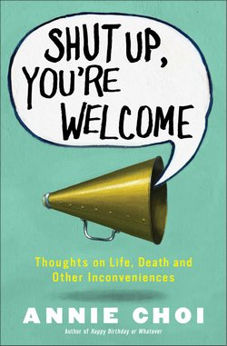 <i>Shut Up, You're Welcome: Thoughts on Life, Death and Other Inconveniences</i> by Annie Choi