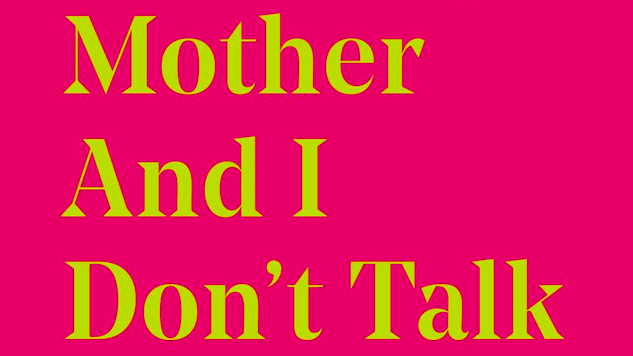 <i>What My Mother and I Don't Talk About</i> Is Necessary Reading for Every Adult