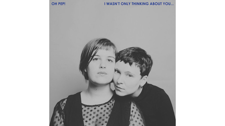 Oh Pep!: <i>I Wasn't Only Thinking About You...</i> Review