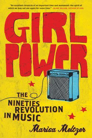 Marisa Meltzer: <em>Girl Power: The Nineties Revolution in Music</em>