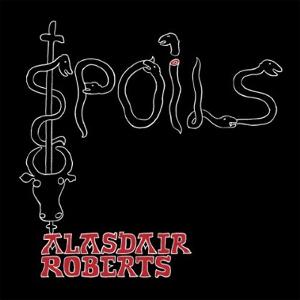 Alasdair Roberts: <em>Spoils</em>