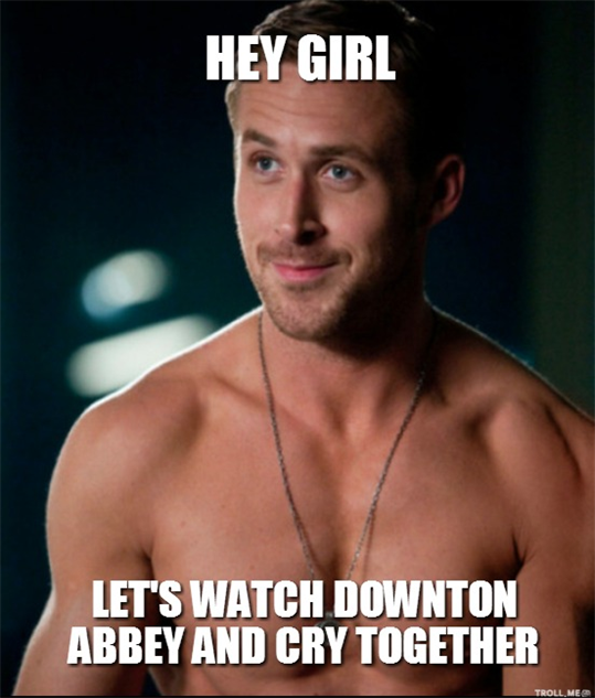 downton-abbey-memes hey-girl-lets-watch-downton-abbey-and-cry-together